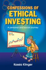 Confessions of Ethical Inve$ting : A Personal and Social Journey - Kassia Klinger