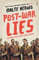 Post-War Lies : Germany and Hitler's long shadow - Malte Herwig