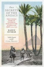 The Secrets of the Anzacs : the untold story of venereal disease in the Australian army, 1914 - 1919 - Raden Dunbar