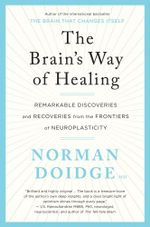 The Brain's Way of Healing : remarkable discoveries and recoveries from the frontiers of neuroplasticity - MD, Norman Doidge