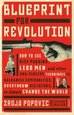 Blueprint for Revolution : how to use rice pudding, Lego men, and other non-violent techniques to galvanise communities, overthrow dictators, or simply - Srdja Popovic