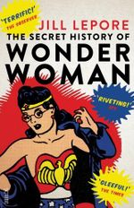 The Secret History of Wonder Woman - Jill Lepore