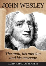 John Wesley : The Man, His Mission and His Message - David Malcolm Bennett