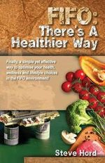 Fifo There's a Healthier Way : Finally, a Simple Yet Effective Way to Optimise Your Health, Wellness and Lifestyle Choices in the Fifo Environment! - Steve Hord