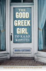 The Good Greek Girl : From the halls of Harvard to the beds of the psych ward - Maria Katsonis