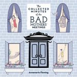 The Collected Minutes of the Bad Mothers' Meetings - Annemarie Fleming