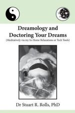 Dreamology and Doctoring Your Dreams : Meditatively Via My In-Home Relaxations or Tech Tools - Dr Stuart R Rolls Phd