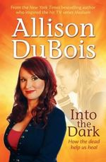 Into the Dark : How the Dead Help Us Heal - Allison DuBois