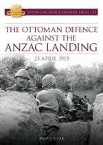 The Ottoman Defence Against the Anzac Landing, 25 April 1915 : Australian Army Campaigns Series - Mesut Uyar