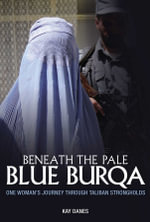 Beneath the Pale Blue Burqa : One Woman's Journey Through Taliban Strongholds - Kay Danes