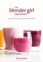 The Blender Girl Smoothies : 100 Gluten-Free, Vegan & Paleo-Friendly Recipes - Tess Masters