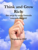 Think and Grow Rich : The Step-By-Step Formula Towards Wealth! - Napoleon Hill