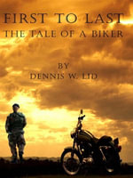 First to Last - The Tale of a Biker : The Tale of a Biker - Dennis W. Lid
