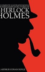 The Complete Illustrated Novels and Thirty-Seven Short Stories of Sherlock Holmes : A Study in Scarlet, The Sign of the Four, The Hound of the Baskervilles, The Valley of Fear, The Adventures, Memoirs & Return of Sherlock Holmes (Engage Detective Fiction) - Sir Arthur Conan Doyle