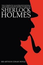 The Complete Illustrated Novels and Thirty-Seven Short Stories of Sherlock Holmes : A Study in Scarlet, The Sign of the Four, Hound of the Baskervilles, Valley of Fear, The Adventures, Memoirs & Return - Sir Arthur Conan Doyle