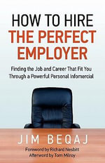 How to Hire the Perfect Employer : Finding the Job and Career That Fit You Through a Powerful Personal Infomercial - Jim Beqaj