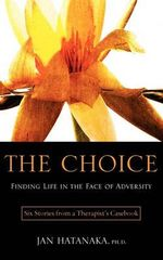 The Choice : Finding Life in the Face of Adversity -- Six Stories from a Therapist's Casebook - Jan Hatanaka