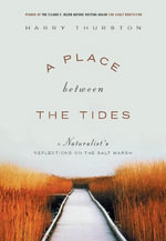 A Place Between the Tides : A Naturalist's Reflections on the Salt Marsh - Harry Thurston