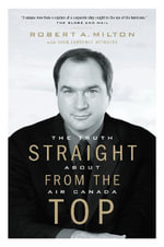 Straight from the Top : The Truth about Air Canada - Robert A. Milton