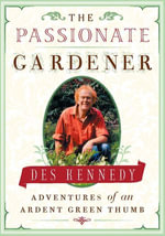 The Passionate Gardener : Adventures of an Ardent Green Thumb - Des Kennedy