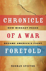 Chronicle of a War Foretold : How Mideast Peace Became America's Fight - Norman Spector