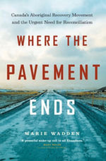 Where the Pavement Ends : Canada's Aboriginal Recovery Movement and the Urgent Need for Reconciliation - Marie Wadden