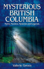 Mysterious British Columbia : Myths, Murders, Mysteries & Legends - Valerie Green