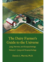 Jung and Ecopsychology : The Dairy Farmer's Guide to the Universe Volume I - Dennis L. Merritt