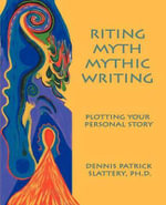Riting Myth, Mythic Writing : Essays on Memory Myth and Metaphor - Dennis Patrick Slattery