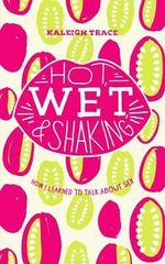Hot, Wet, and Shaking : How I Learned to Talk about Sex - Kaleigh Trace