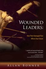 Wounded Leaders : How Their Damaged Past Affects Your Future - Allan Bonner