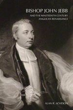 Bishop John Jebb and the Nineteenth-Century Anglican Renaissance : 18261854 the Collected Poetry and Fiction - Alan R. Acheson