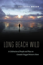 Long Beach Wild : A Celebration of People and Place on Canada's Rugged Western Shore - Adrienne Mason