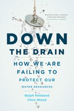 Down the Drain : How We Are Failing to Protect Our Water Resources - Chris Wood