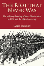The Riot that Never Was : The Military Shooting of Three Montrealers in 1832 and the Official Cover-up - James Jackson