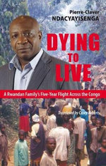 Dying to Live : A Rwandan Family's Five-Year Flight Across the Congo - Pierre-Claver Ncacyayisenga