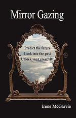 Mirror Gazing : Predict the Future, Look into the Past, Unlock Your Creativity - Irene McGarvie