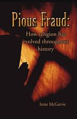 Pious Fraud :  How Religion Has Evolved Throughout History - Irene McGarvie