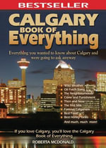 Calgary Book of Everything : Everything You Wanted to Know About Calgary and Were Going to Ask Anyway - Roberta McDonald