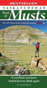 Saskatchewan Book of Musts : The 101 Places Every Saskatchewanian MUST See - D. Grant Black