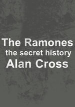 The Ramones : the secret history - Alan Cross