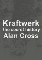 Kraftwerk : the secret history - Alan Cross