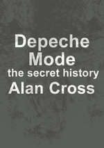 Depeche Mode : the secret history - Alan Cross