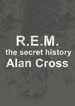 R.E.M. : the secret history - Alan Cross