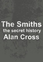 The Smiths : the secret history - Alan Cross