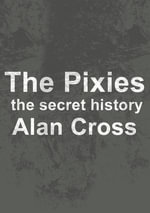 The Pixies : the secret history - Alan Cross