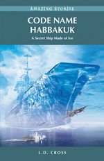 Code Name Habbakuk : A Secret Ship Made of Ice - L. D. Cross