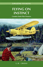 Flying on Instinct : Canada's Bush Pilot Pioneers - L. D. Cross