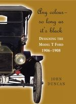 Any Color - So Long as It's Black : Designing the Model T Ford 1906-1908 - John Duncan