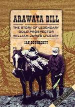 Arawata Bill : The Story of Legendary Gold Prospector William James O'Leary - Ian Dougherty